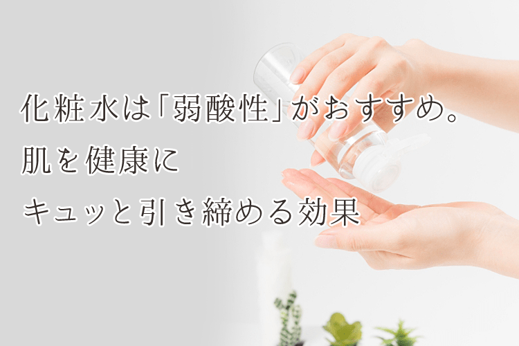 化粧水は「弱酸性」がおすすめ。 肌を健康に キュッと引き締める効果
