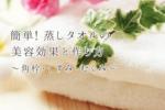 簡単!蒸しタオルの美容効果と作り方〜角栓・くすみ・むくみ〜