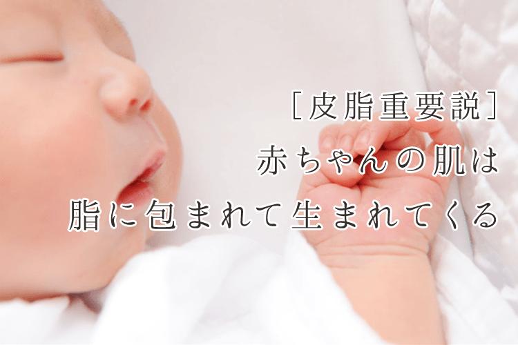 [皮脂重要説]赤ちゃんの肌は脂に包まれて生まれてくる