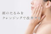 顔のたるみをクレンジングで改善する